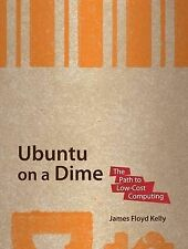 Ubuntu on a Dime: The Path to Low-Cost Computing, James Floyd Kelly, Very Good B
