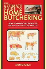 The Ultimate Guide to Home Butchering : How to Prepare Any Animal or Bird for...
