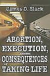 Abortion, Execution, and the Consequences of Taking Life by James D. Slack...