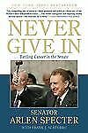 Never Give In : Battling Cancer in the Senate by Sen. Arlen Specter and Frank...