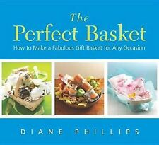 The Perfect Basket : How to Make a Fabulous Gift Basket for Any Occasion by...
