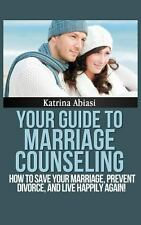 Your Guide to Marriage Counseling: How to Save Your Marriage, Prevent...