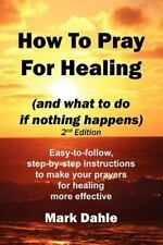 How to Pray for Healing (and what to do if nothing happens) 2nd Edition :...