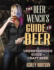 The Beer Wench's Guide to Beer: An Unpretentious Guide to Craft Beer, Routson, A