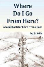 Where Do I Go from Here? : A Guidebook for Life's Transitions by Ed Wills...