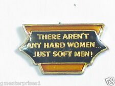 There Aren't Any Hard Women... Just Soft Men! Pin (say 177)