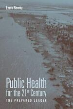 Public Health for the 21st Century : The Prepared Leader by Louis Rowitz...