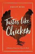 Tastes Like Chicken : A History of America's Favorite Bird by Emelyn Rude...