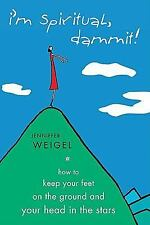 I'm Spiritual Dammit!: How to Keep Your Feet on the Ground and Your Head in the