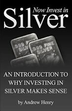Now Invest in Silver : An Introduction to Why Investing in Silver Makes Sense...