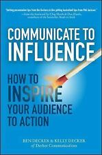 Communicate to Influence: How to Inspire Your Audience to Action Decker, Ben, D