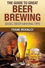The Guide to Great Beer Brewing : Basic Beer Making Tips by Frank McKinley...
