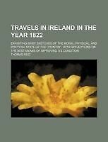 Travels in Ireland in the Year 1822; Exhibiting Brief Sketches of the Moral, Ph