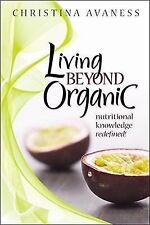 Living Beyond Organic : Nutritional Knowledge Redefined! by Christina Avaness...