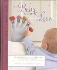 To Baby with Love - 35 Gorgeous Gifts to Make for Babies & Toddlers, NEW HB