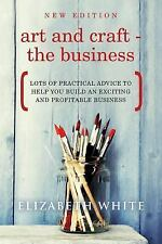 Art and Craft - the Business : Lots of Practical Advice to Help You Build an...