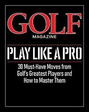Golf Magazine's Play Like a Pro: Master the Must-Have Moves from the Game's Top
