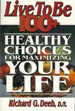 Live to Be 100+ : Healthy Choices for Maximizing Your Life by Richard G. Deeb...