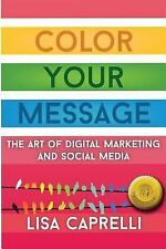 Color Your Message : The Art of Digital Marketing and Social Media by Lisa...