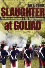 Slaughter at Goliad: The Mexican Massacre of 400 Texas Volunteers, Stout, Jay A.