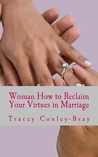 Woman How to Reclaim Your Virtues in Marriage : An Inspiring Revelation by...