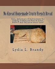 No Kneed Homemade Crusty French Bread : Easy, Failure Proof Instructions for...