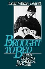 Brought to Bed : Childbearing in America, 1750-1950 by Judith Walzer Leavitt...