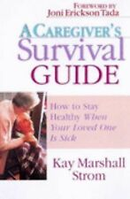 A Caregiver's Survival Guide : How to Stay Healthy When Your Loved One Is...