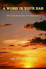 A Word in Your Ear : How God Changed My Retirement Plans by Michael Parker...