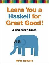 Learn You a Haskell for Great Good! : A Beginner's Guide by Miran Lipovaca...
