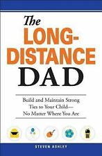 The Long-Distance Dad: How You Can Be There for Your Child-Whether Divorced, Dep
