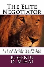 The Elite Negotiator : The Ultimate Guide to Negotiating Like a PRO by...
