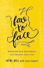 Face to Face : Discover How Mentoring Can Change Your Life by Jayme Lee Hull...