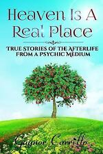 Heaven Is a Real Place : True Stories of the Afterlife from a Psychic Medium...