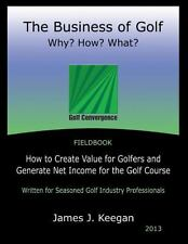 The Business of Golf - Why? How? What? 2013 Edition : How to Create Value for Go