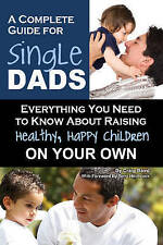 A COMPLETE GUIDE FOR SINGLE DADS-HOW TO RAISE HEALTHY HAPPY CHILDREN ON YOUR OWN