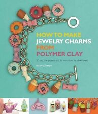 How to Make Jewelry Charms from Polymer Clay : 50 Exquisite Projects and Full...