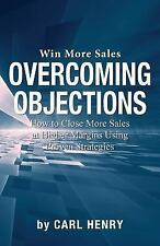 Overcoming Objections : How to Close More Sales at Higher Margins Using...