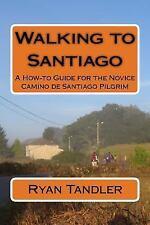 Walking to Santiago : A How-To Guide for the Novice Camino de Santiago...