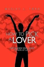How to Pick a Lover : For Women Who Want to Win at Love by Wesley Ford (2009,...