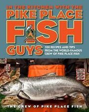 In the Kitchen with the Pike Place Fish Guys: 100 Recipes and Tips from the Worl