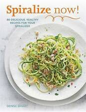 Spiralize Now: 80 Delicious, Healthy Recipes for Your Spiraliz by Denise Smart (