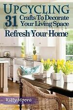 Upcycling : 31 Crafts to Decorate Your Living Space and Refresh Your Home...