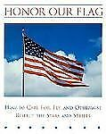 Honor Our Flag : How to Care For, Fly and Otherwise Respect the Stars and...