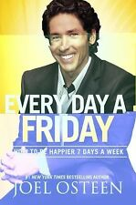 Every Day a Friday : How to Be Happier 7 Days a Week by Joel Osteen (2011, Hardc