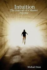 Intuition: the Journal of a Master Psychic by Michael Dean (2007, Paperback)