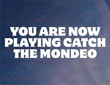 YOU ARE NOW PLAYING CATCH THE MONDEO Funny Ford Car/Window/Bumper Sticker/Decal