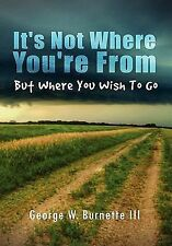 It's Not Where You're from but Where You Wish to Go by George W. Burnette...