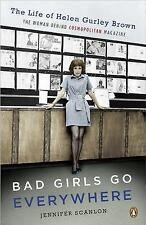 Bad Girls Go Everywhere : The Life of Helen Gurley Brown, the Woman Behind...