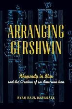 Arranging Gershwin : Rhapsody in Blue and the Creation of an American Icon by...